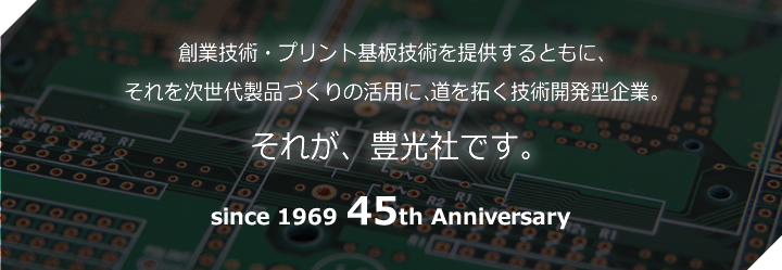 創業技術・プリント基板技術を提供するともに、それを次世代製品づくりの活用に、道を拓く技術開発型企業。それが、豊光社です。since 1969 45th Anniversary