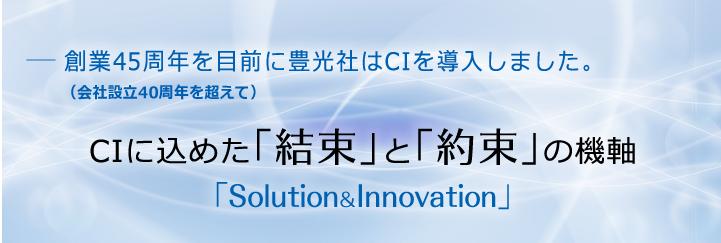 豊光社は、私たちでなければ「かなえられないソリューション」でによりお客様満足を提供し、「期待を超えたイノベーション」に挑むことで、社会における新しい価値の創造を目指します。