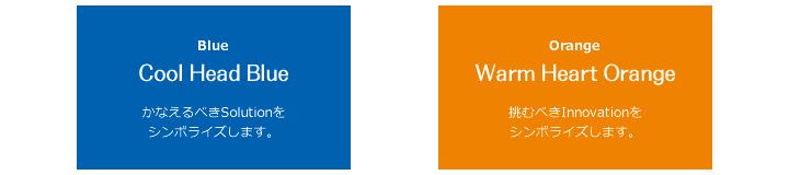 Blue Cool Head Blue かなえるべきSolutionを シンボライズします。  Orange Warm Heart Orange 挑むべきInnovationを シンボライズします。