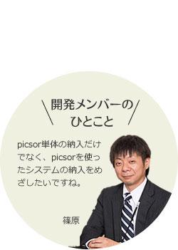 開発メンバーの ひとこと picsor単体の納入だけでなく、picsorを使ったシステムの納入をめざしたいですね。 篠原